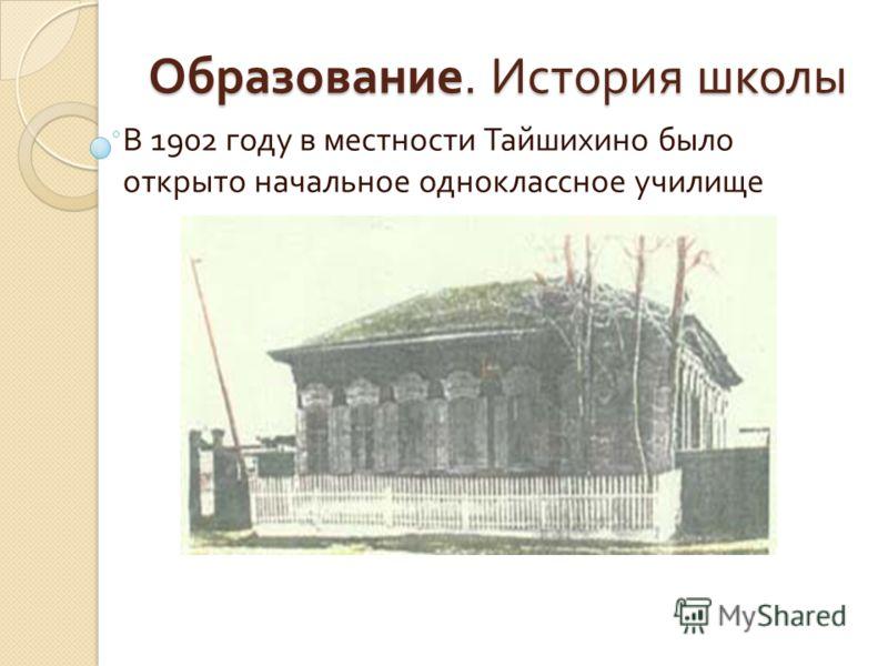Образование. История школы В 1902 году в местности Тайшихино было открыто начальное одноклассное училище