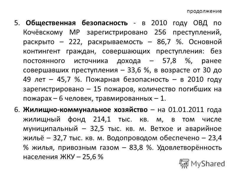 продолжение 5. Общественная безопасность - в 2010 году ОВД по Кочёвскому МР зарегистрировано 256 преступлений, раскрыто – 222, раскрываемость – 86,7 %. Основной контингент граждан, совершающих преступления: без постоянного источника дохода – 57,8 %,