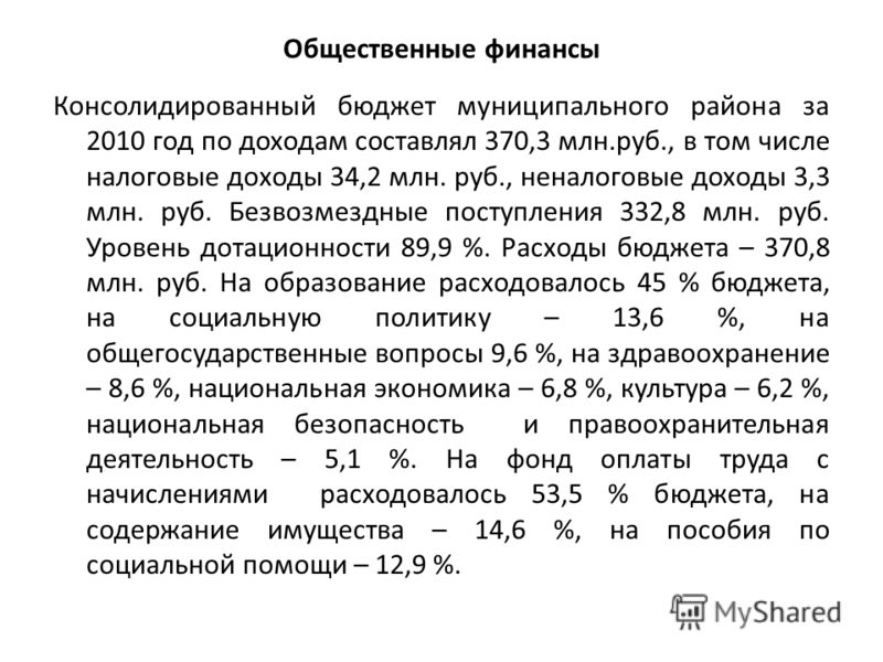 Общественные финансы Консолидированный бюджет муниципального района за 2010 год по доходам составлял 370,3 млн.руб., в том числе налоговые доходы 34,2 млн. руб., неналоговые доходы 3,3 млн. руб. Безвозмездные поступления 332,8 млн. руб. Уровень дотац