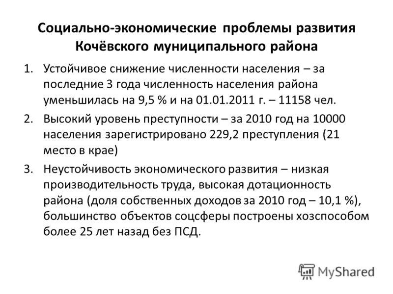 Социально-экономические проблемы развития Кочёвского муниципального района 1.Устойчивое снижение численности населения – за последние 3 года численность населения района уменьшилась на 9,5 % и на 01.01.2011 г. – 11158 чел. 2.Высокий уровень преступно