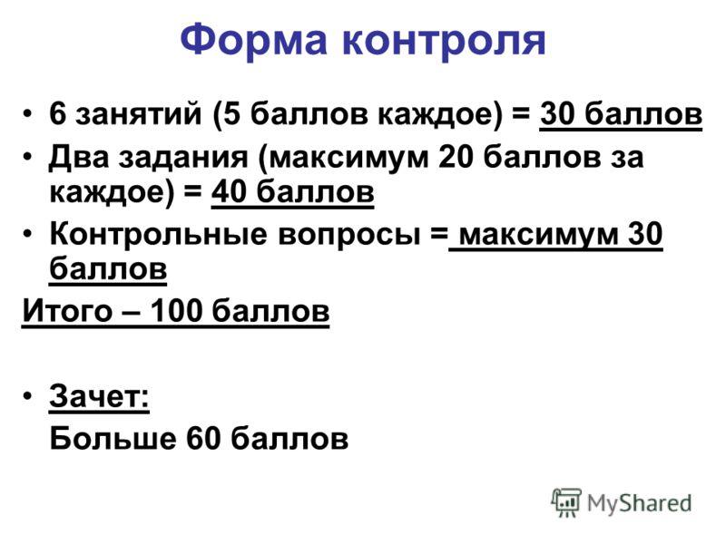 6 занятий (5 баллов каждое) = 30 баллов Два задания (максимум 20 баллов за каждое) = 40 баллов Контрольные вопросы = максимум 30 баллов Итого – 100 баллов Зачет: Больше 60 баллов Форма контроля