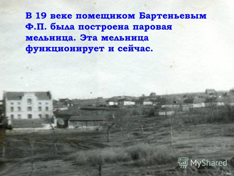 В 19 веке помещиком Бартеньевым Ф.П. была построена паровая мельница. Эта мельница функционирует и сейчас.
