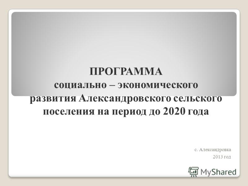 ПРОГРАММА социально – экономического развития Александровского сельского поселения на период до 2020 года с. Александровка 2013 год