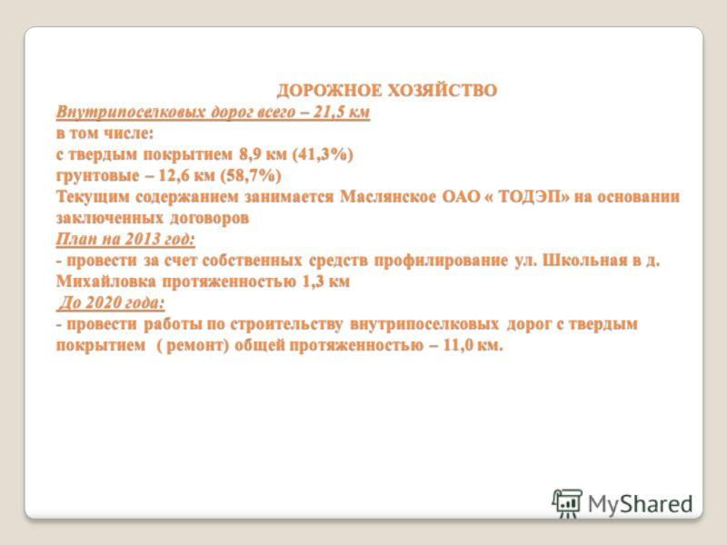 ДОРОЖНОЕ ХОЗЯЙСТВО Внутрипоселковых дорог всего – 21,5 км в том числе: с твердым покрытием 8,9 км (41,3%) грунтовые – 12,6 км (58,7%) Текущим содержанием занимается Маслянское ОАО « ТОДЭП» на основании заключенных договоров План на 2013 год: - провес