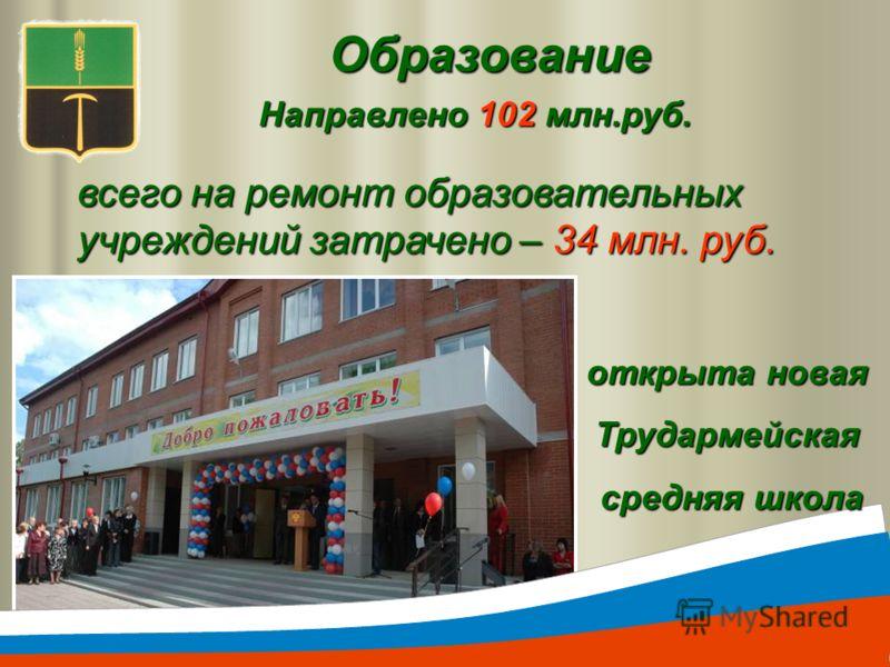 Образование Направлено 102 млн.руб. всего на ремонт образовательных учреждений затрачено – 34 млн. руб. открыта новая Трудармейская средняя школа средняя школа