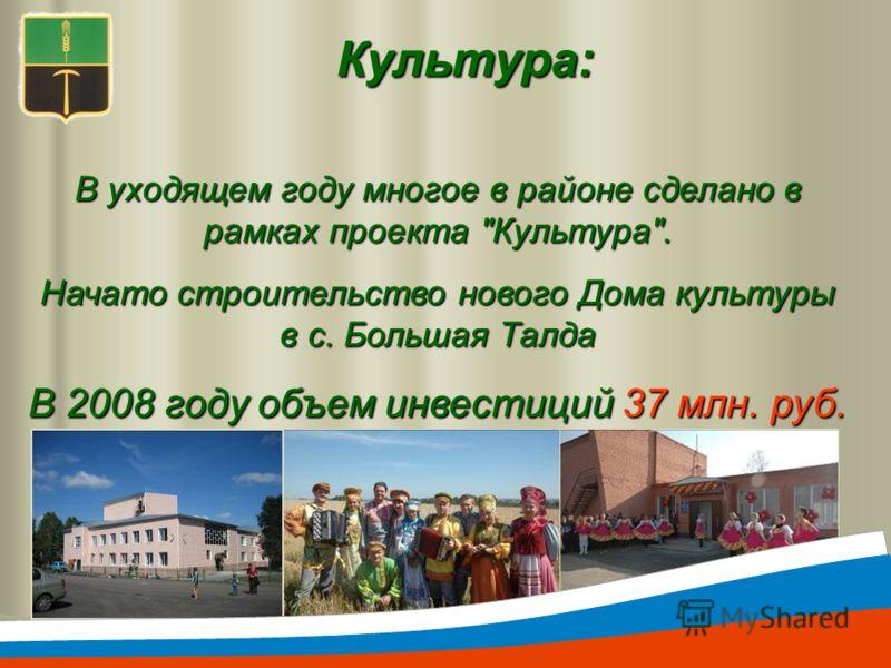 Культура: В уходящем году многое в районе сделано в рамках проекта Культура. Начато строительство нового Дома культуры в с. Большая Талда В 2008 году объем инвестиций 37 млн. руб.