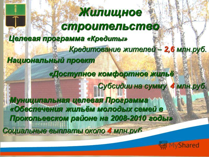 Жилищное строительство Целевая программа «Кредиты» Кредитование жителей – 2,6 млн.руб. Национальный проект «Доступное комфортное жильё Субсидии на сумму 4 млн.руб. Социальные выплаты около 4 млн.руб. Муниципальная целевая Программа «Обеспечения жильё