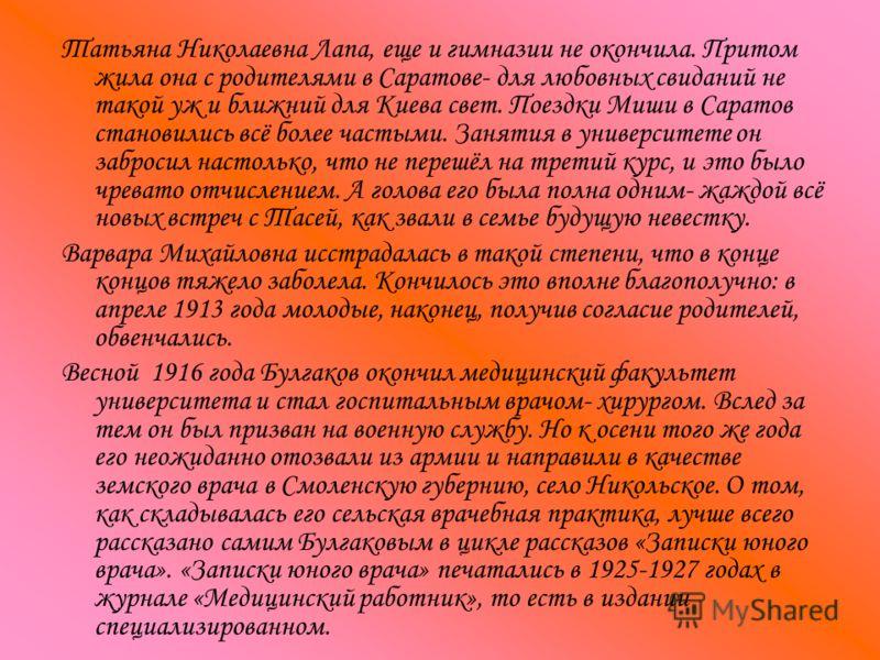Татьяна Николаевна Лапа, еще и гимназии не окончила. Притом жила она с родителями в Саратове- для любовных свиданий не такой уж и ближний для Киева свет. Поездки Миши в Саратов становились всё более частыми. Занятия в университете он забросил настоль