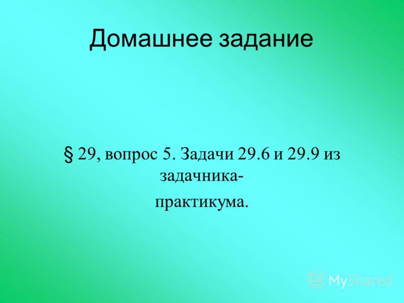 Домашнее задание § 29, вопрос 5. Задачи 29.6 и 29.9 из задачника- практикума.