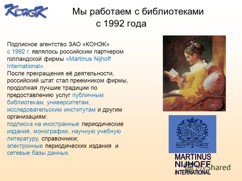 Мы работаем с библиотеками с 1992 года Подписное агентство ЗАО «КОНЭК» с 1992 г. являлось российским партнером голландской фирмы «Martinus Nijhoff International». После прекращения её деятельности, российский штат стал преемником фирмы, продолжая луч