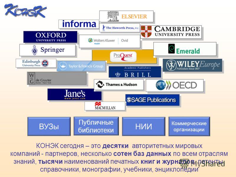 ВУЗы НИИ Коммерческие организации Публичные библиотеки КОНЭК сегодня – это десятки авторитетных мировых компаний - партнеров, несколько сотен баз данных по всем отраслям знаний, тысячи наименований печатных книг и журналов, патенты, справочники, моно