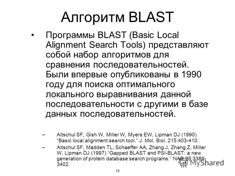 18 Алгоритм BLAST Программы BLAST (Basic Local Alignment Search Tools) представляют собой набор алгоритмов для сравнения последовательностей. Были впервые опубликованы в 1990 году для поиска оптимального локального выравнивания данной последовательно