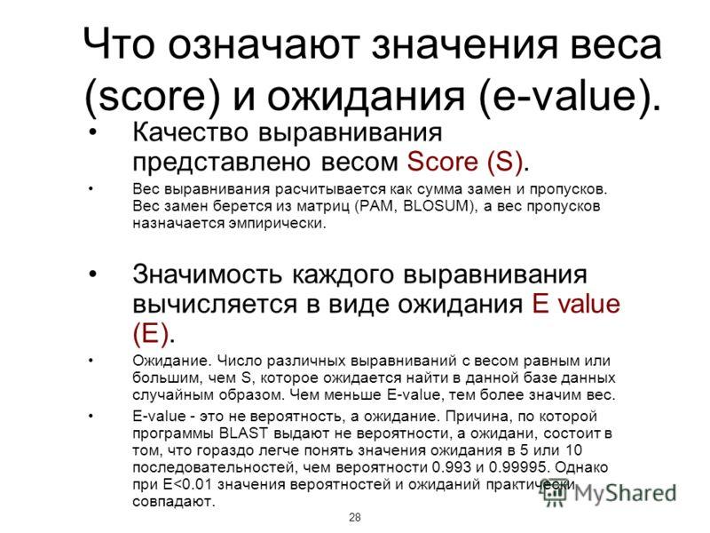 28 Что означают значения веса (score) и ожидания (e-value). Качество выравнивания представлено весом Score (S). Вес выравнивания расчитывается как сумма замен и пропусков. Вес замен берется из матриц (PAM, BLOSUM), а вес пропусков назначается эмпирич
