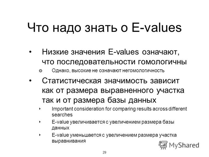 29 Что надо знать о E-values Низкие значения E-values означают, что последовательности гомологичны Однако, высокие не означают негомологичность Статистическая значимость зависит как от размера выравненного участка так и от размера базы данных Importa