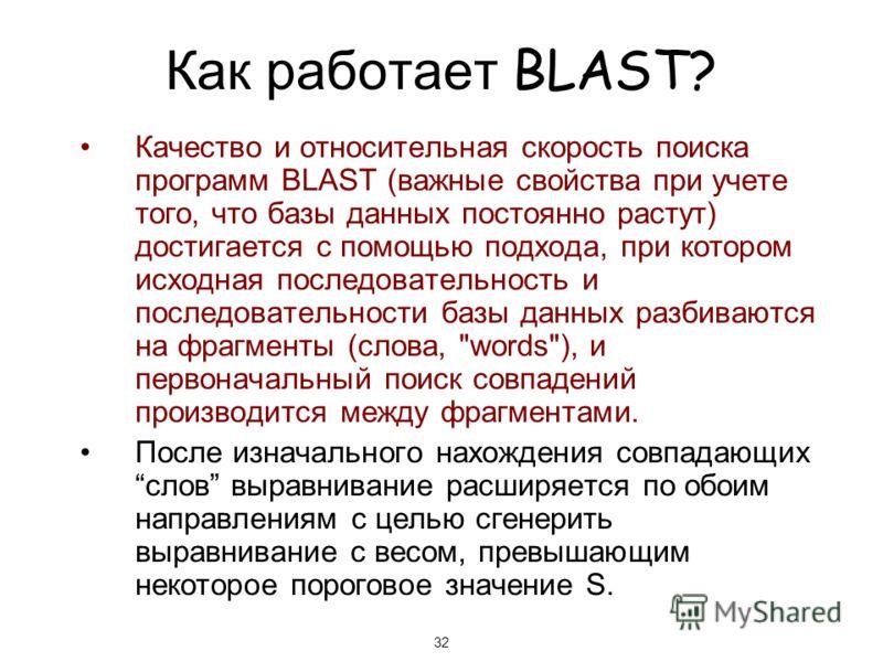 32 Как работает BLAST? Качество и относительная скорость поиска программ BLAST (важные свойства при учете того, что базы данных постоянно растут) достигается с помощью подхода, при котором исходная последовательность и последовательности базы данных