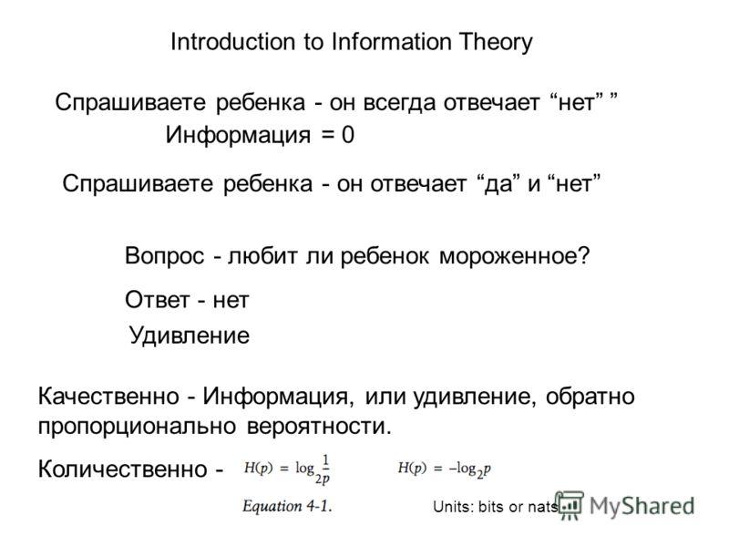 Introduction to Information Theory Cпрашиваете ребенка - он всегда отвечает нет Cпрашиваете ребенка - он отвечает да и нет Вопрос - любит ли ребенок мороженное? Ответ - нет Информация = 0 Удивление Качественно - Информация, или удивление, обратно про