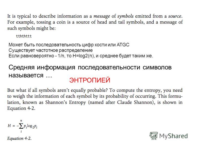 Может быть последовательность цифр кости или ATGC Существует частотное распределение Если равновероятно - 1/n, то H=log2(n), и среднее будет таким же. Средняя информация последовательности символов называется … ЭНТРОПИЕЙ