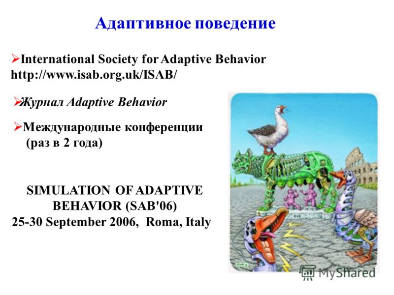 Адаптивное поведение International Society for Adaptive Behavior http://www.isab.org.uk/ISAB/ SIMULATION OF ADAPTIVE BEHAVIOR (SAB'06) 25-30 September 2006, Roma, Italy Журнал Adaptive Behavior Международные конференции (раз в 2 года)