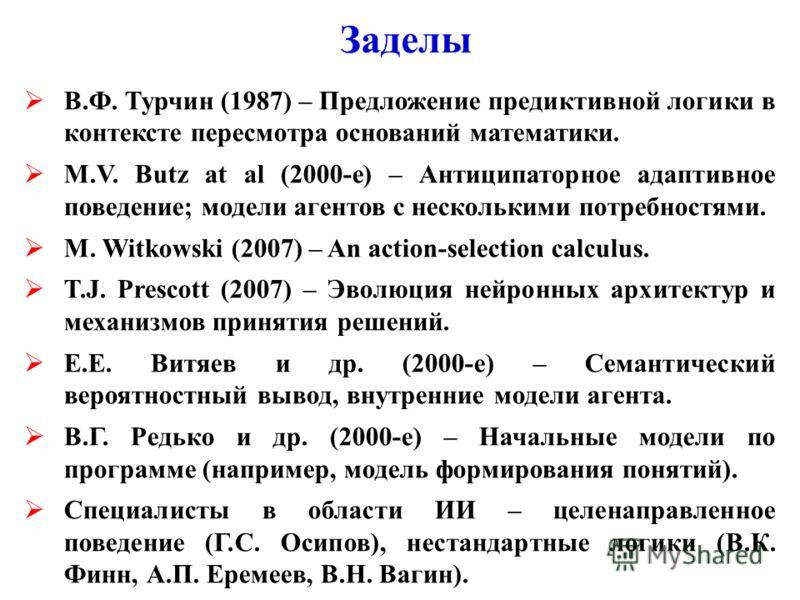 Заделы В.Ф. Турчин (1987) – Предложение предиктивной логики в контексте пересмотра оснований математики. M.V. Butz at al (2000-e) – Антиципаторное адаптивное поведение; модели агентов с несколькими потребностями. M. Witkowski (2007) – An action-selec