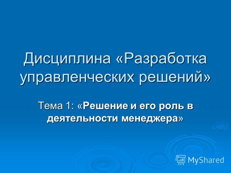 Дисциплина «Разработка управленческих решений» Тема 1: «Решение и его роль в деятельности менеджера»