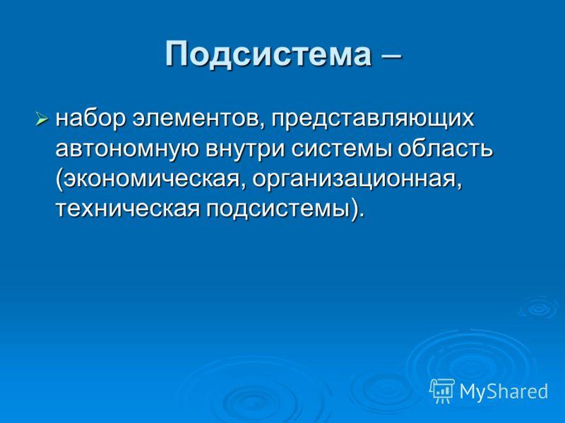 Подсистема – набор элементов, представляющих автономную внутри системы область (экономическая, организационная, техническая подсистемы). набор элементов, представляющих автономную внутри системы область (экономическая, организационная, техническая по