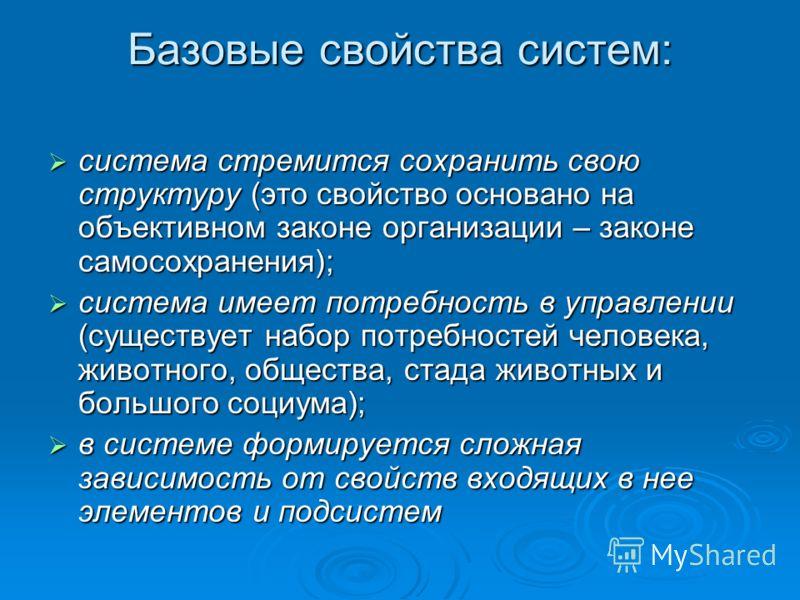 Базовые свойства систем: система стремится сохранить свою структуру (это свойство основано на объективном законе организации – законе самосохранения); система стремится сохранить свою структуру (это свойство основано на объективном законе организации