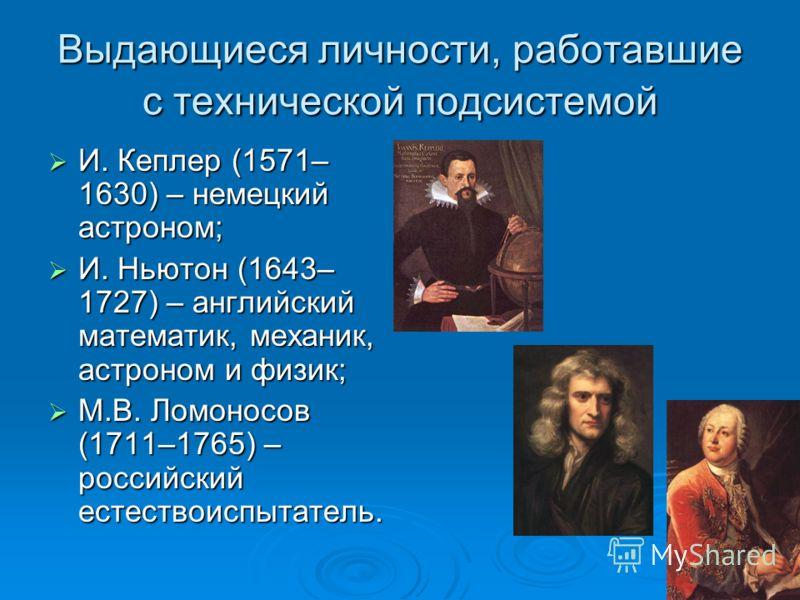Выдающиеся личности, работавшие с технической подсистемой И. Кеплер (1571– 1630) – немецкий астроном; И. Кеплер (1571– 1630) – немецкий астроном; И. Ньютон (1643– 1727) – английский математик, механик, астроном и физик; И. Ньютон (1643– 1727) – англи