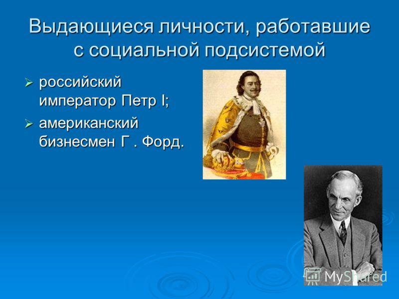 Выдающиеся личности, работавшие с социальной подсистемой российский император Петр I; российский император Петр I; американский бизнесмен Г. Форд. американский бизнесмен Г. Форд.