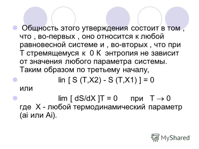 Общность этого утверждения состоит в том, что, во-первых, оно относится к любой равновесной системе и, во-вторых, что при Т стремящемуся к 0 К энтропия не зависит от значения любого параметра системы. Таким образом по третьему началу, lin [ S (T,X2)