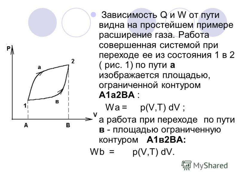 Зависимость Q и W от пути видна на простейшем примере расширение газа. Работа совершенная системой при переходе ее из состояния 1 в 2 ( рис. 1) по пути а изображается площадью, ограниченной контуром А1а2ВА : Wа = p(V,T) dV ; а работа при переходе по