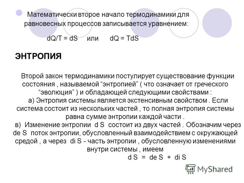 ЭНТРОПИЯ Математически второе начало термодинамики для равновесных процессов записывается уравнением: dQ/T = dS или dQ = TdS Второй закон термодинамики постулирует существование функции состояния, называемой энтропией ( что означает от греческого эво