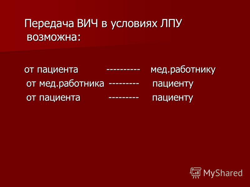 Передача ВИЧ в условиях ЛПУ возможна: Передача ВИЧ в условиях ЛПУ возможна: от пациента ---------- мед.работнику от пациента ---------- мед.работнику от мед.работника --------- пациенту от мед.работника --------- пациенту от пациента --------- пациен