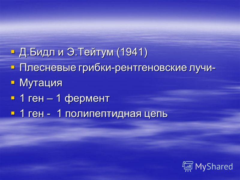 Д.Бидл и Э.Тейтум (1941) Д.Бидл и Э.Тейтум (1941) Плесневые грибки-рентгеновские лучи- Плесневые грибки-рентгеновские лучи- Мутация Мутация 1 ген – 1 фермент 1 ген – 1 фермент 1 ген - 1 полипептидная цепь 1 ген - 1 полипептидная цепь