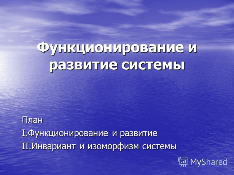 Функционирование и развитие системы План I.Функционирование и развитие II.Инвариант и изоморфизм системы