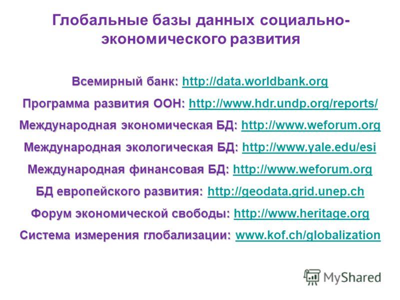 Глобальные базы данных социально- экономического развития Всемирный банк: Всемирный банк: http://data.worldbank.org Программа развития ООН: Программа развития ООН: http://www.hdr.undp.org/reports/ Международнаяэкономическая БД: Международная экологич