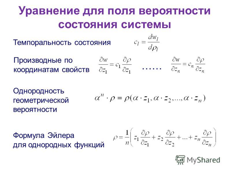 Уравнение для поля вероятности состояния системы Темпоральность состояния Производные по координатам свойств …… Однородность геометрической вероятности Формула Эйлера для однородных функций