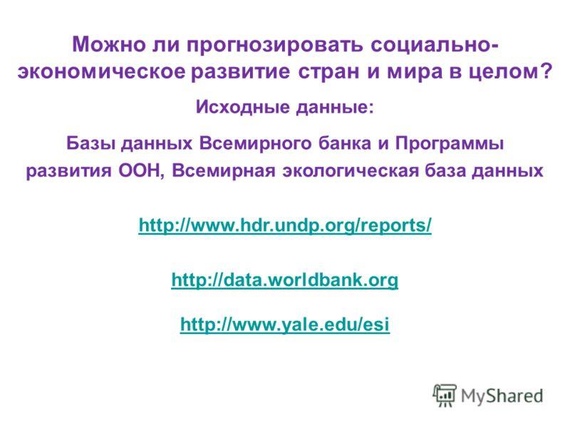 Можно ли прогнозировать социально- экономическое развитие стран и мира в целом? Исходные данные: Базы данных Всемирного банка и Программы развития ООН, Всемирная экологическая база данных http://www.hdr.undp.org/reports/ http://data.worldbank.org htt