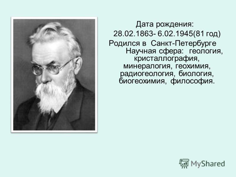 Дата рождения: 28.02.1863- 6.02.1945(81 год) Родился в Санкт-Петербурге Научная сфера: геология, кристаллография, минералогия, геохимия, радиогеология, биология, биогеохимия, философия.