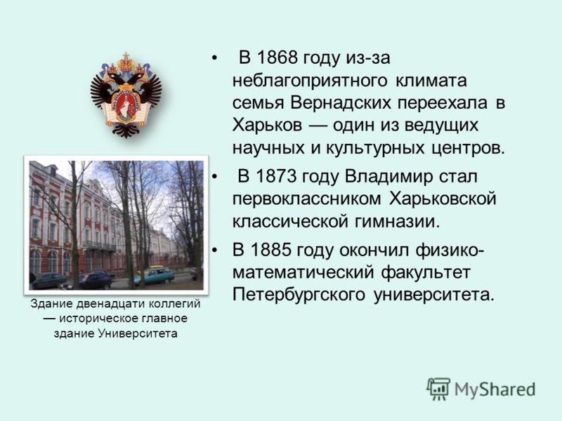 В 1868 году из-за неблагоприятного климата семья Вернадских переехала в Харьков один из ведущих научных и культурных центров. В 1873 году Владимир стал первоклассником Харьковской классической гимназии. В 1885 году окончил физико- математический факу