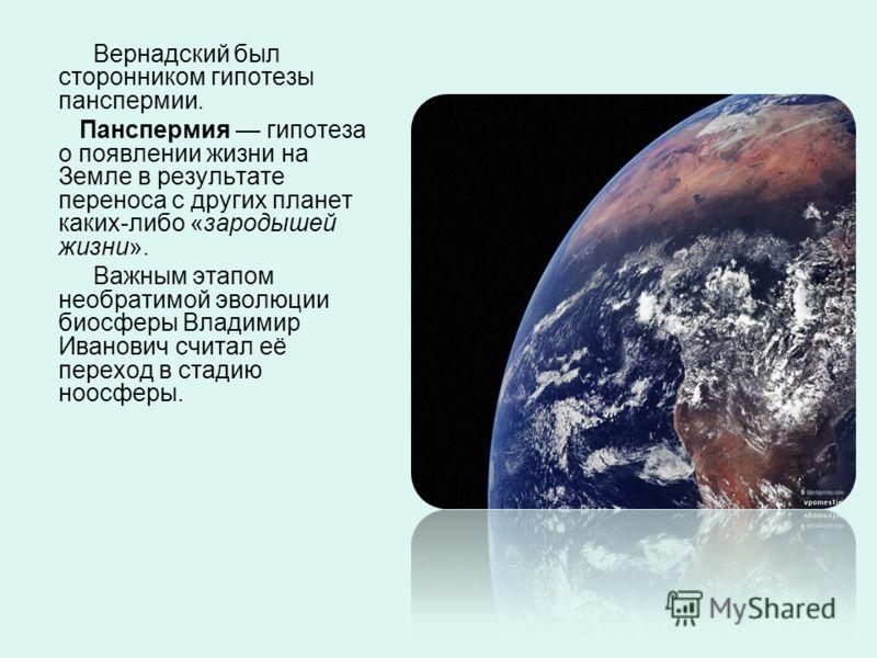 Вернадский был сторонником гипотезы панспермии. Панспермия гипотеза о появлении жизни на Земле в результате переноса с других планет каких-либо «зародышей жизни». Важным этапом необратимой эволюции биосферы Владимир Иванович считал её переход в стади