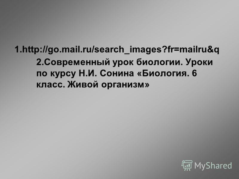 1.http://go.mail.ru/search_images?fr=mailru&q 2.Современный урок биологии. Уроки по курсу Н.И. Сонина «Биология. 6 класс. Живой организм»