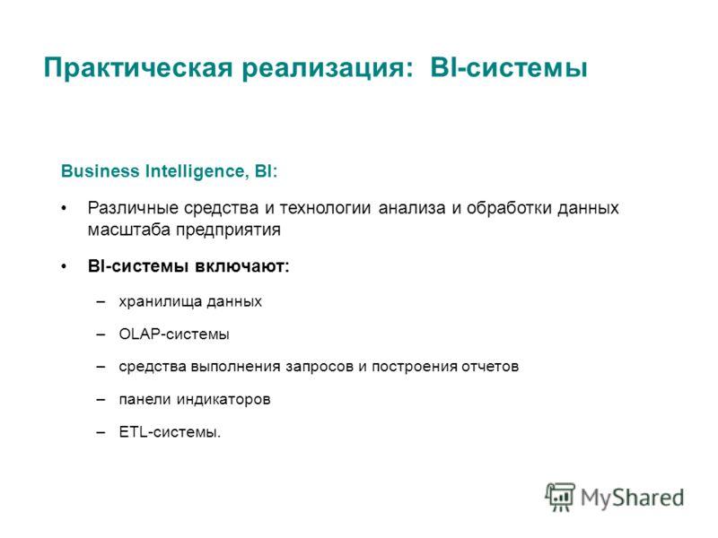 Практическая реализация: BI-системы Business Intelligence, BI: Различные средства и технологии анализа и обработки данных масштаба предприятия BI-системы включают: –хранилища данных –OLAP-системы –средства выполнения запросов и построения отчетов –па