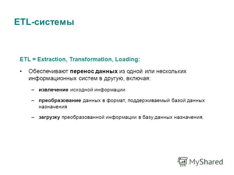 ETL-системы ETL = Extraction, Transformation, Loading: Обеспечивают перенос данных из одной или нескольких информационных систем в другую, включая: –извлечение исходной информации –преобразование данных в формат, поддерживаемый базой данных назначени