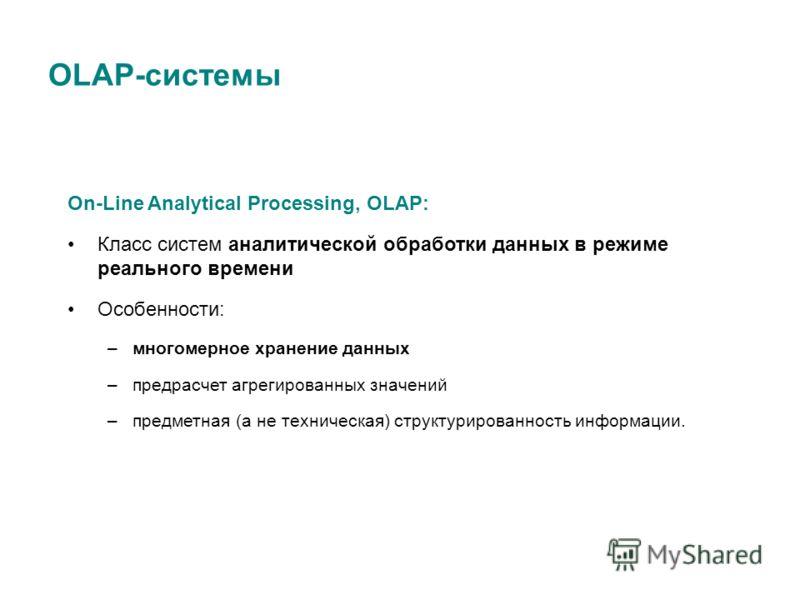 OLAP-cистемы On-Line Analytical Processing, OLAP: Класс систем аналитической обработки данных в режиме реального времени Особенности: –многомерное хранение данных –предрасчет агрегированных значений –предметная (а не техническая) структурированность