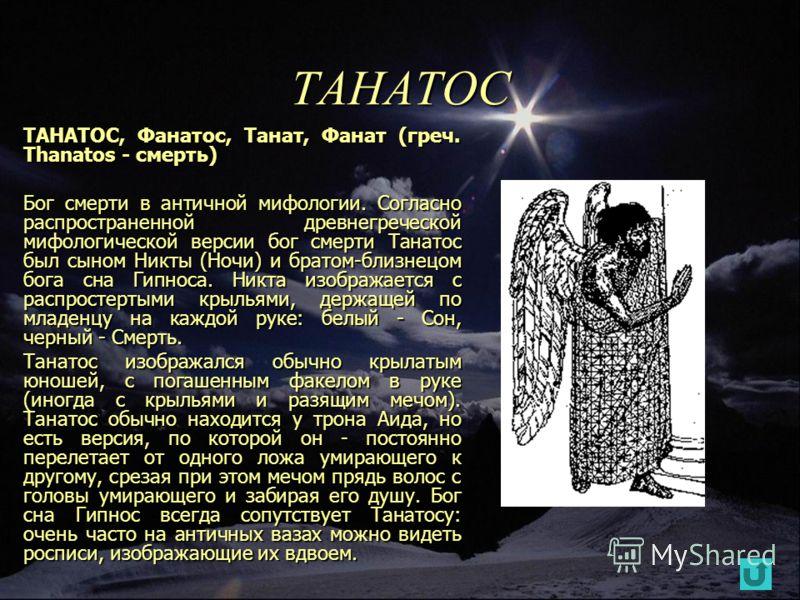 ТАНАТОС ТАНАТОС, Фанатос, Танат, Фанат (греч. Thanatos - смерть) Бог смерти в античной мифологии. Согласно распространенной древнегреческой мифологической версии бог смерти Танатос был сыном Никты (Ночи) и братом-близнецом бога сна Гипноса. Никта изо