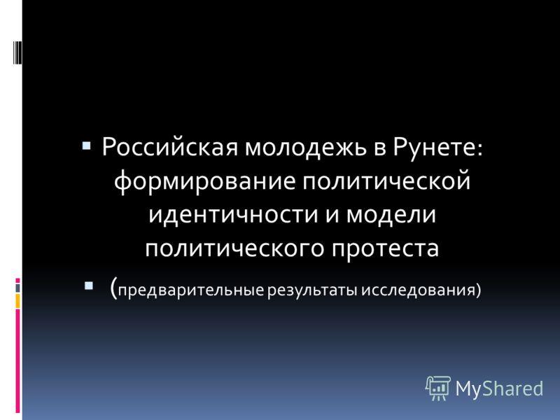 Российская молодежь в Рунете: формирование политической идентичности и модели политического протеста ( предварительные результаты исследования)