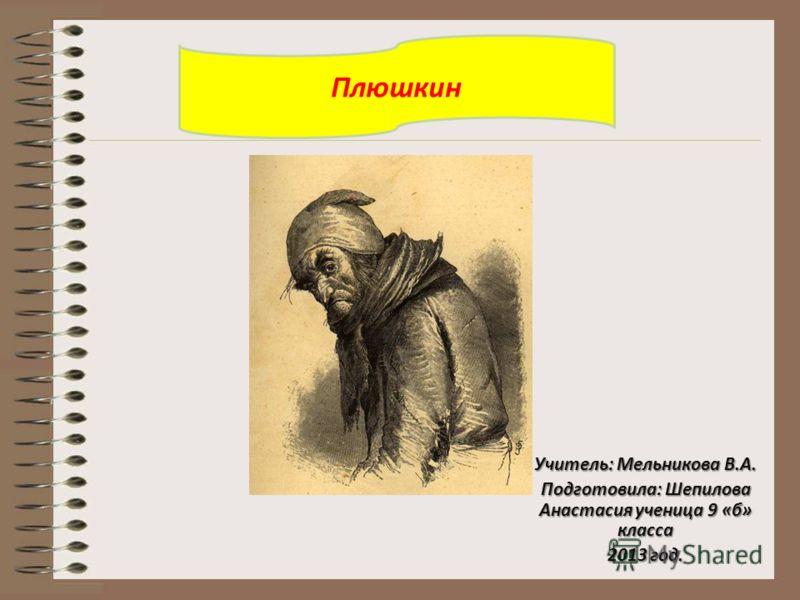 Учитель: Мельникова В.А. Подготовила: Шепилова Анастасия ученица 9 «б» класса 2013 год. Плюшкин