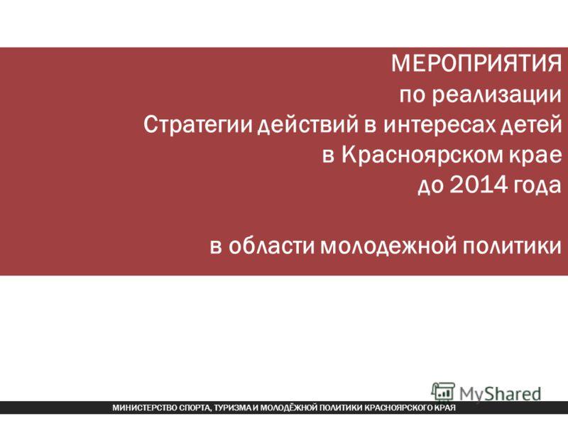 МЕРОПРИЯТИЯ по реализации Стратегии действий в интересах детей в Красноярском крае до 2014 года в области молодежной политики МИНИСТЕРСТВО СПОРТА, ТУРИЗМА И МОЛОДЁЖНОЙ ПОЛИТИКИ КРАСНОЯРСКОГО КРАЯ