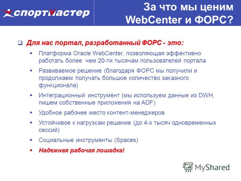За что мы ценим WebCenter и ФОРС? Для нас портал, разработанный ФОРС - это: Для нас портал, разработанный ФОРС - это: Платформа Oracle WebCenter, позволяющая эффективно работать более чем 20-ти тысячам пользователей портала Развиваемое решение (благо