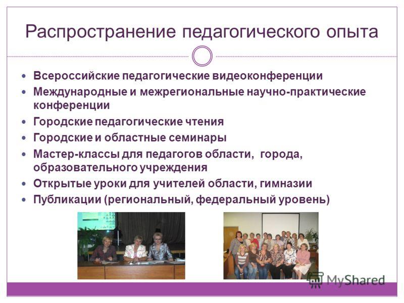 Распространение педагогического опыта Всероссийские педагогические видеоконференции Международные и межрегиональные научно-практические конференции Городские педагогические чтения Городские и областные семинары Мастер-классы для педагогов области, го